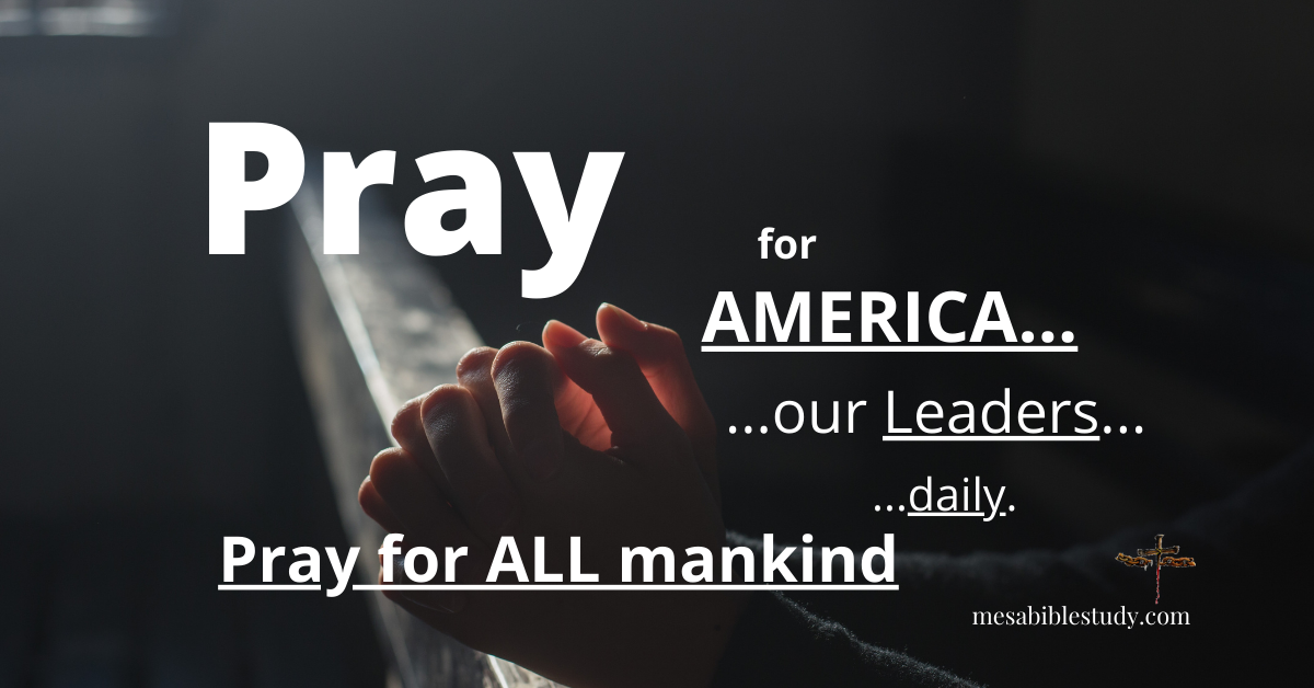 Pray for America Pray for ALL Mankind Pray for the Men and Women in High Places – Pray! Pray! Pray!